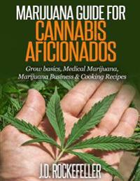 Marijuana Guide for Cannabis Aficionados: Grow Basics, Medical Marijuana, Marijuana Business & Cooking Recipes