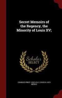 Secret Memoirs of the Regency, the Minority of Louis XV;