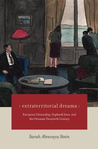 Extraterritorial Dreams: European Citizenship, Sephardi Jews, and the Ottoman Twentieth Century