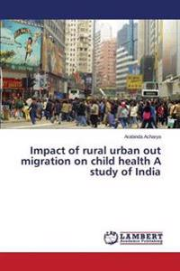 Impact of Rural Urban Out Migration on Child Health a Study of India