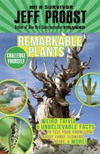 Remarkable Plants: Weird Trivia & Unbelievable Facts to Test Your Knowledge about Fungi, Flowers, Algae, & More!