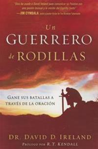 Un Guerrero de Rodillas: Gane Sus Batallas a Traves de La Oracion.