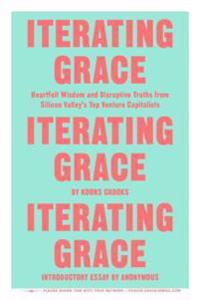 Iterating Grace: Heartfelt Wisdom and Disruptive Truths from Silicon Valley's Top Venture Capitalists