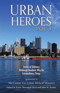 Urban Heroes: Volume 3: Stories of Ordinary Pittsburgher Residents Who Do Extraordinary Things
