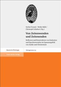 Von Zeitenwenden Und Zeitenenden: Reflexion Und Konstruktion Von Endzeiten Und Epochenwenden Im Spannungsfeld Von Antike Und Christentum