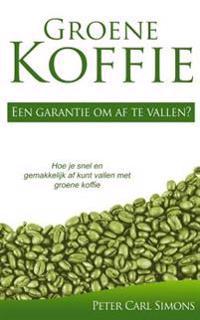 Groene Koffie - Een Garantie Om AF Te Vallen?: Hoe Je Snel En Gemakkelijk AF Kunt Vallen Met Groene Koffie