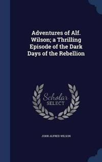 Adventures of Alf. Wilson; A Thrilling Episode of the Dark Days of the Rebellion