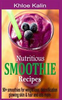 Nutritious Smoothie Recipes: 90+ Smoothies for Weight Loss, Detoxification, Glowing Skin & Hair and Lots More