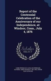 Report of the Centennial Celebration of the Anniversary of Our Independence, at Windsor, Conn., July 4, 1876