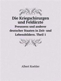 Die Kriegschirurgen Und Feldarzte Preussens Und Anderer Deutscher Staaten in Zeit- Und Lebensbildern. Theil 1