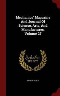 Mechanics' Magazine and Journal of Science, Arts, and Manufactures; Volume 27