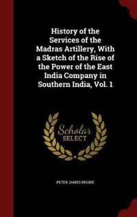 History of the Services of the Madras Artillery, with a Sketch of the Rise of the Power of the East India Company in Southern India, Vol. 1