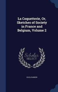 La Coquetterie, Or, Sketches of Society in France and Belgium; Volume 2