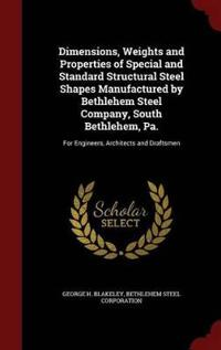 Dimensions, Weights and Properties of Special and Standard Structural Steel Shapes Manufactured by Bethlehem Steel Company, South Bethlehem, Pa.
