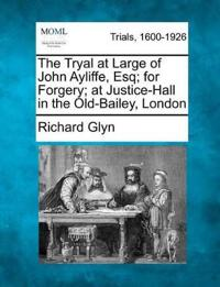 The Tryal at Large of John Ayliffe, Esq; For Forgery; At Justice-Hall in the Old-Bailey, London