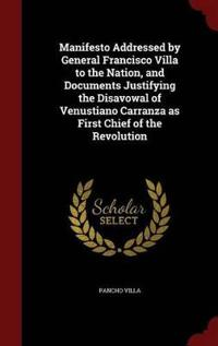 Manifesto Addressed by General Francisco Villa to the Nation, and Documents Justifying the Disavowal of Venustiano Carranza as First Chief of the Revolution