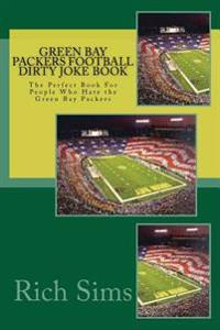 Green Bay Packers Football Dirty Joke Book: The Perfect Book for People Who Hate the Green Bay Packers
