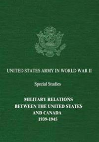 Military Relations Between the United States and Canada: 1939-1945