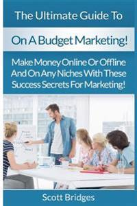 On a Budget Marketing: Make Money Online or Offline and on Any Niches with These Success Secrets for Marketing!