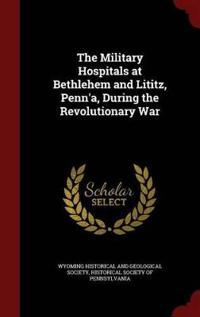 The Military Hospitals at Bethlehem and Lititz, Penn'a, During the Revolutionary War