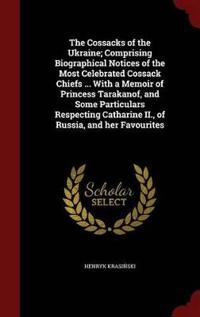 The Cossacks of the Ukraine; Comprising Biographical Notices of the Most Celebrated Cossack Chiefs ... with a Memoir of Princess Tarakanof, and Some Particulars Respecting Catharine II., of Russia, and Her Favourites