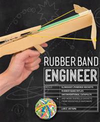 Rubber Band Engineer: Build Slingshot Powered Rockets, Rubber Band Rifles, Unconventional Catapults, and More Guerrilla Gadgets from Househo