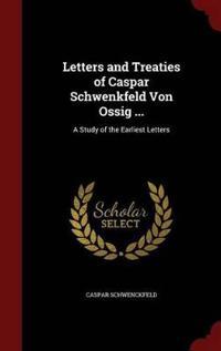 Letters and Treaties of Caspar Schwenkfeld Von Ossig ...