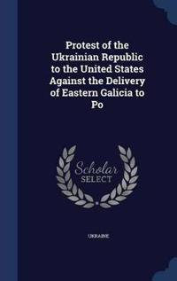 Protest of the Ukrainian Republic to the United States Against the Delivery of Eastern Galicia to Po