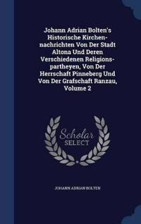 Johann Adrian Bolten's Historische Kirchen-Nachrichten Von Der Stadt Altona Und Deren Verschiedenen Religions-Partheyen, Von Der Herrschaft Pinneberg Und Von Der Grafschaft Ranzau; Volume 2