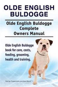 Olde English Bulldogge. Olde English Buldogge Dog Complete Owners Manual. Olde English Bulldogge Book for Care, Costs, Feeding, Grooming, Health and Training.