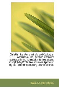 Christian Literature in India and Ceylon; An Account of the Christian Literature Published in the Ve