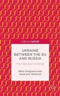Ukraine Between the EU and Russia: The Integration Challenge