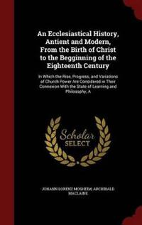 An Ecclesiastical History, Antient and Modern, from the Birth of Christ to the Begginning of the Eighteenth Century