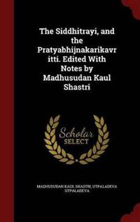 The Siddhitrayi, and the Pratyabhijnakarikavritti. Edited with Notes by Madhusudan Kaul Shastri
