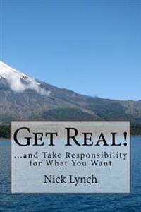 Get Real!: ...and Take Responsibility for What You Want