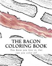 The Bacon Coloring Book: You Know You Love It, But Can You Color It?