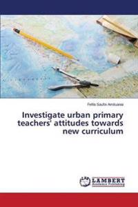 Investigate Urban Primary Teachers' Attitudes Towards New Curriculum