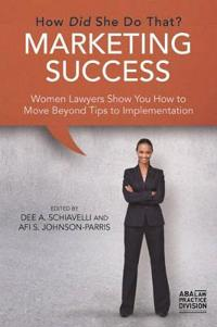 Marketing Success: How Did She Do That?: Women Lawyers Show You How to Move Beyond Tips to Implementation