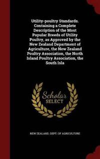 Utility-Poultry Standards. Containing a Complete Description of the Most Popular Breeds of Utility Poultry, as Approved by the New Zealand Department of Agriculture, the New Zealand Poultry Association, the North Island Poultry Association, the South Isla