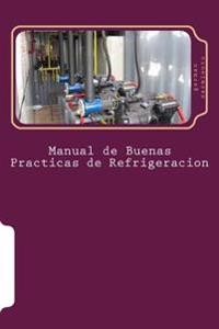 Manual de Buenas Practicas de Refrigeracion: Aprenda Refrigeración Con El Mejor Manual