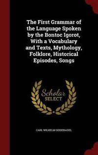 The First Grammar of the Language Spoken by the Bontoc Igorot, with a Vocabulary and Texts, Mythology, Folklore, Historical Episodes, Songs