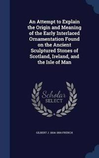 An Attempt to Explain the Origin and Meaning of the Early Interlaced Ornamentation Found on the Ancient Sculptured Stones of Scotland, Ireland, and the Isle of Man