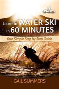 Learn to Water Ski in 60 Minutes: - Your Simple Step by Step Guide