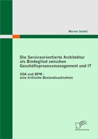 Die Serviceorientierte Architektur als Bindeglied zwischen Geschaftsprozessmanagement und IT