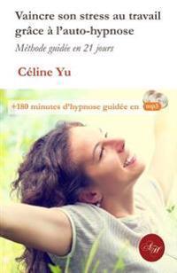 Vaincre Son Stress Au Travail Grace a l'Auto-Hypnose: Méthode Guidée En 21 Jours + 180 Minutes d'Hypnose Guidée En MP3