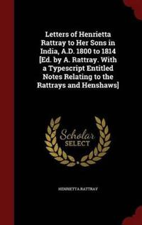 Letters of Henrietta Rattray to Her Sons in India, A.D. 1800 to 1814 [Ed. by A. Rattray. with a Typescript Entitled Notes Relating to the Rattrays and Henshaws]