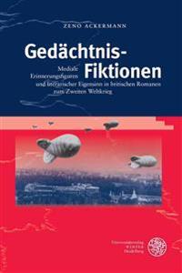 Gedachtnis-Fiktionen: Mediale Erinnerungsfiguren Und Literarischer Eigensinn in Britischen Romanen Zum Zweiten Weltkrieg