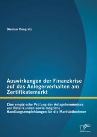Auswirkungen der Finanzkrise auf das Anlegerverhalten am Zertifikatemarkt: Eine empirische Prufung der Anlagehemmnisse von Retailkunden sowie mogliche Handlungsempfehlungen fur die Marktteilnehmer