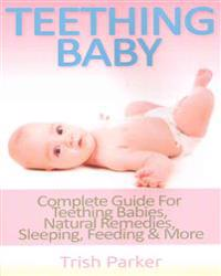 Teething Baby: Complete Guide for Teething Babies, Natural Remedies, Sleeping, Feeding & More