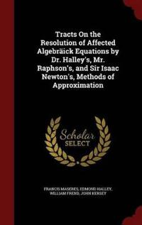 Tracts on the Resolution of Affected Algebraick Equations by Dr. Halley's, Mr. Raphson's, and Sir Isaac Newton's, Methods of Approximation